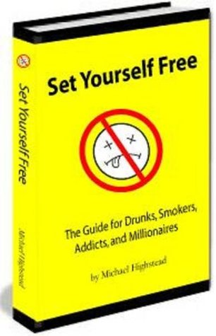 Set Yourself Free: The Guide For Drunks, Smokers, Addicts & Millionaires Michael Highstead