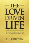 The Love-Driven Life: Driven by the Greatest Power to Live the Ultimate Life
