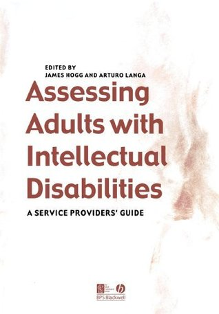 Assessing Adults with Intellectual Disabilities: A Service Providers Guide James Hogg
