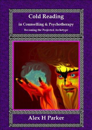 Cold Reading in Counselling and Psychotherapy: Becoming the Projected Archetype  by  Alex H. Parker