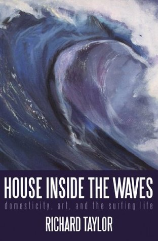 House Inside the Waves: Domesticity, Art, and the Surfing Life Richard Taylor