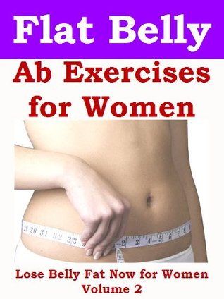 Flat Belly Ab Exercises for Women: Lose Belly Fat Now for Women Volume 2  by  Dario Cann
