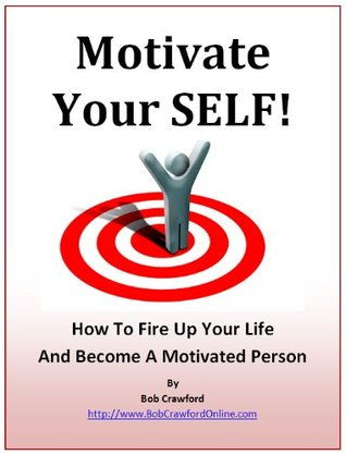 Motivate Your SELF! How To Fire Up Your Life And Become A Motivated Person Bob Crawford