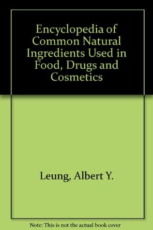 Encyclopedia of Common Natural Ingredients Used in Food, Drugs and Cosmetics Albert Y. Leung