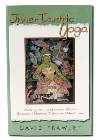 Inner Tantric Yoga: Working with the Universal Shakti: Secrets of Mantras, Deities and Meditation David Frawley