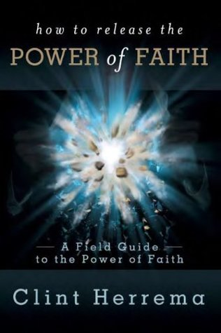 How to Release the Power of Faith: A Field Guide to the Power of Faith  by  Clint Herrema