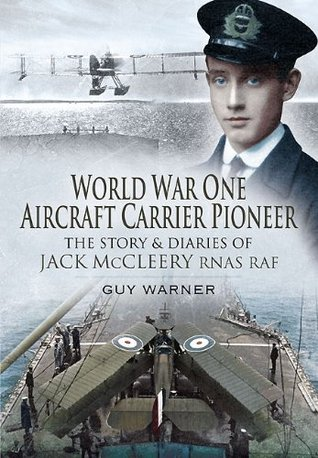 World War One Aircraft Carrier Pioneer: The Story and Diaries of Captain JM McCleery RNAS/RAF Guy Warner