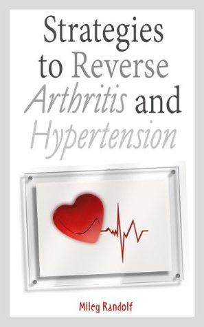 Strategies to Reverse Arthritis and Hypertension  by  Miley Randolf