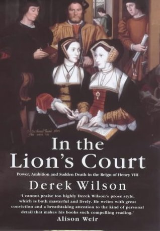 In the Lions Court: Power, Ambition and Sudden Death in the Reign of Henry VIII - A Study in Political Intrigue  by  Derek Wilson