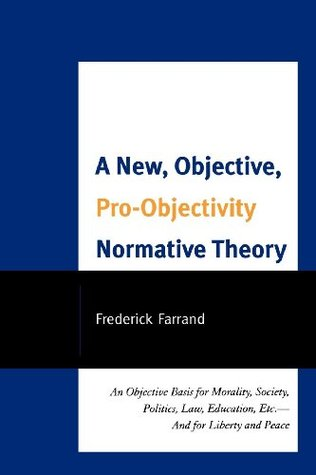 A New, Objective, Pro-Objectivity Normative Theory: An Objective Basis for Morality, Society, Politics, Law, Education, Etc.-And for Liberty and Peace Frederick Farrand