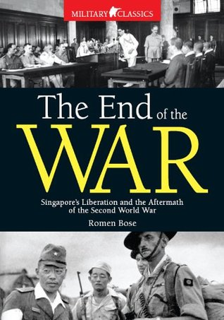 End of The War: Singapores Liberation and the Aftermath of the Second World War  by  Romen Bose
