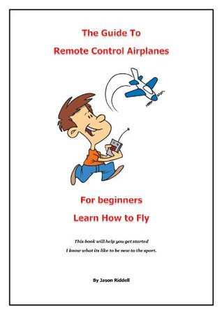 RC - The Guide To Remote Control Airplanes For Beginners Learn How To Fly Jason Riddell