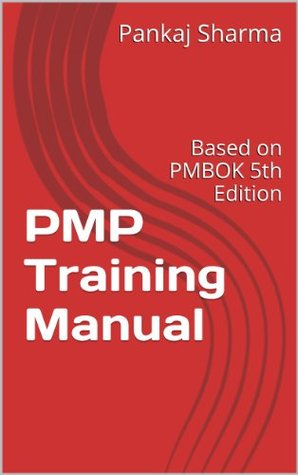 PMP Training Manual: Based on PMBOK 5th Edition Pankaj Sharma