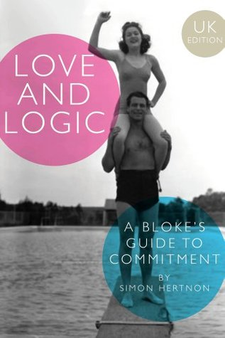 Love and Logic: A blokes guide to commitment  by  Simon Hertnon
