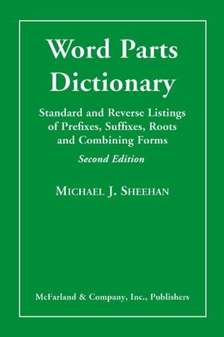 Word Parts Dictionary: Standard and Reverse Listings of Prefixes, Suffixes, Roots and Combining Forms  by  Michael J.  Sheehan