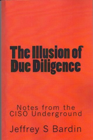 The Illusion of Due Diligence: Notes from the CISO Underground (Volume 1) Jeffrey S. Bardin