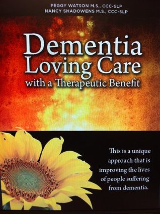 Dementia: Loving Care with a Therapeutic Benefit Peggy Watson