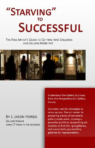 Starving to Successful | The Fine Artists Guide to Getting Into Galleries and Selling More Art  by  J. Jason Horejs