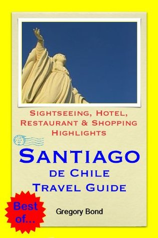 Santiago de Chile Travel Guide - Sightseeing, Hotel, Restaurant & Shopping Highlights  by  Gregory Bond