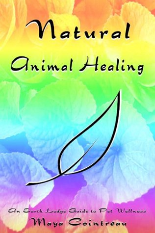 Natural Animal Healing: An Earth Lodge Guide to Pet Wellness  by  Maya Cointreau