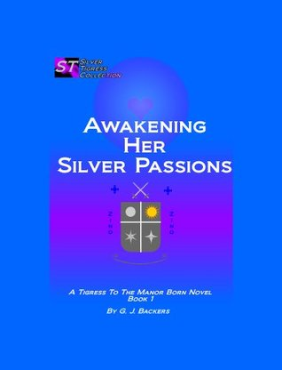Awakening Her Silver Passions (Tigress to the Manor Born) Jay Backers