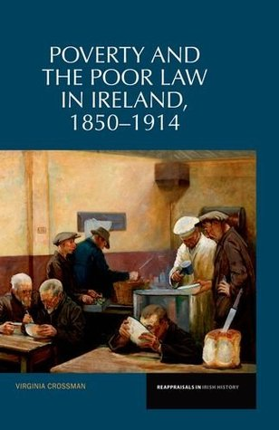 Poverty and the Poor Law in Ireland: 1850-1914 Virginia Crossman