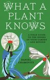 What a Plant Knows: A Field Guide to the Senses of Your Garden - And Beyond. Daniel Chamovitz