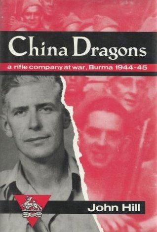 China Dragons: A Rifle Company At War, Burma, 1944 45  by  John Hill