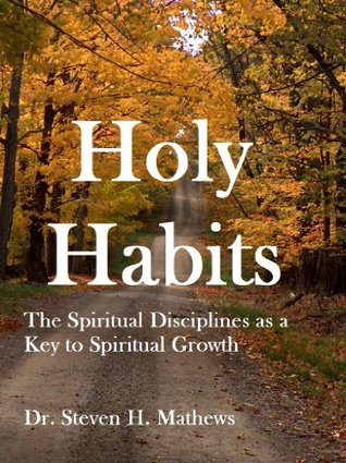 Holy Habits: The Spiritual Disciplines as a Key to Spiritual Growth Steven H. Mathews