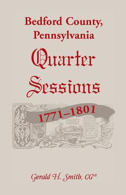 Bedford County, Pennsylvania Quarter Sessions, 1771-1801  by  Gerald H. Smith