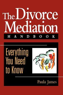 The Divorce Mediation Handbook: Everything You Need to Know Paula James