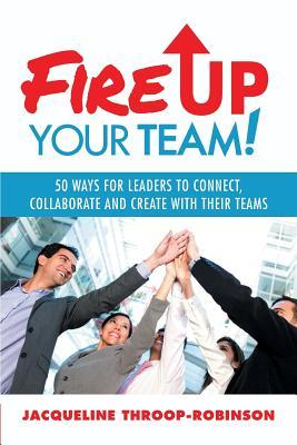 Fire Up Your Team: 50 Ways for Leaders to Connect, Collaborate and Create with Their Teams Jacqueline Throop-Robinson
