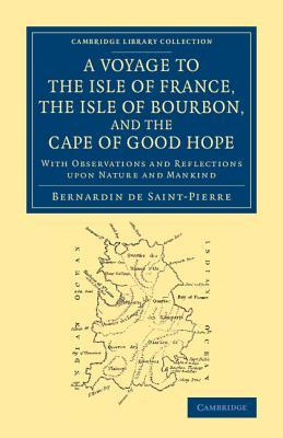 A Voyage to the Isle of France, the Isle of Bourbon, and the Cape of Good Hope: With Observations and Reflections Upon Nature and Mankind Bernadin de Saint-Pierre