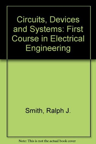 Circuits, Devices, And Systems: A First Course In Electrical Engineering  by  Ralph Judson Smith