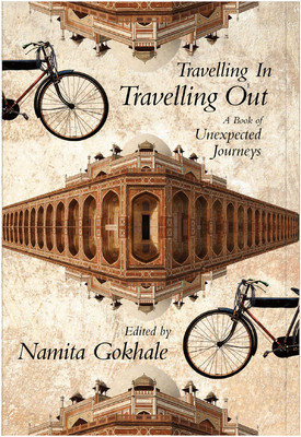Travelling In, Travelling Out : A Book of Unexpected Journeys Namita Gokhale