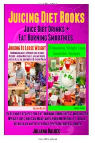 Juicing Diet Books: Juice Diet Drinks + Fat Burning Smoothies (35 Blender Recipes for Fat Burning Smoothies & Juicing Weight Loss Blender Recipes - Smoothies & Juicing Diet Books Compilation) Juliana Baldec