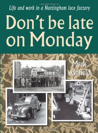 Dont be late on Monday: Life and work in a Nottingham lace factory  by  Mark Ashfield
