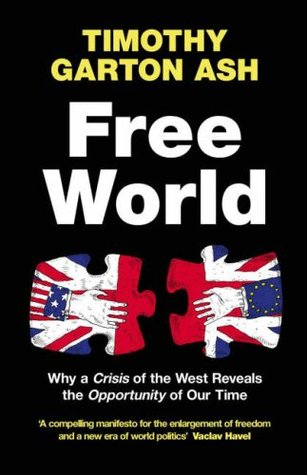 Free World : Why a Crisis of the West Reveals the Opportunity of Our Time Timothy Garton Ash