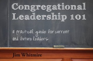 Congregational Leadership 101: A Practical Guide for Current and Future Leaders  by  Jim Whitmire