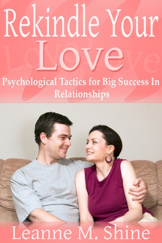 Rekindle Your Love: Psychological Tactics for Big Success In Relationships Leanne M. Shine