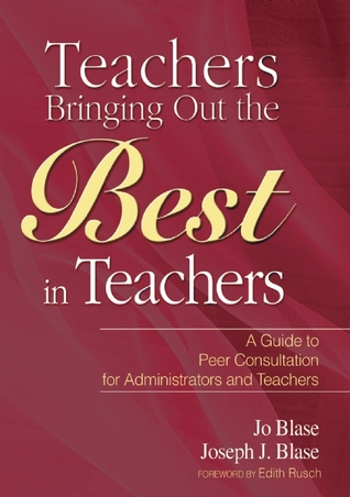 Teachers Bringing Out the Best in Teachers: A Guide to Peer Consultation for Administrators and Teachers  by  Jo Blase