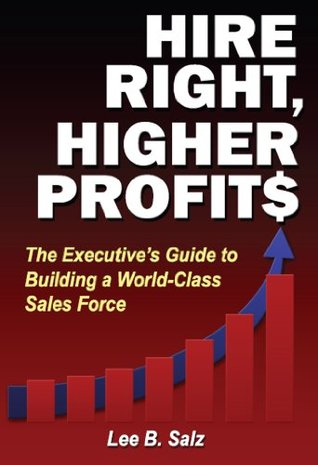 Hire Right, Higher Profits: The Executives Guide to Building a World-Class Sales Force  by  Lee B. Salz
