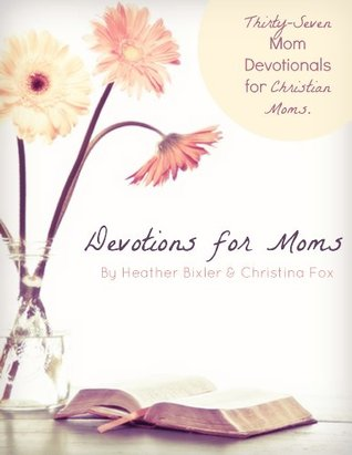 Devotions for Moms - Thirty-Seven Devotionals for Christian Moms by Heather Bixler