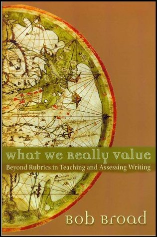 What We Really Value: Beyond Rubrics in Teaching and Assessing Writing Bob Broad