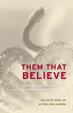 Them That Believe: The Power and Meaning of the Christian Serpent-Handling Tradition Ralph W. Hood Jr.