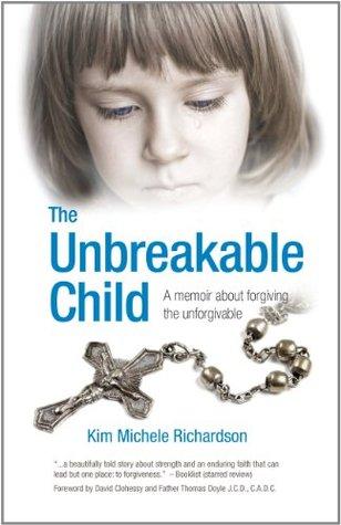 The Unbreakable Child: A Memoir About Forgiving the Unforgivable  by  Kim Michele Richardson