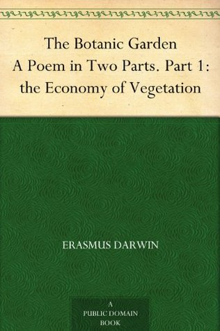 The Botanic Garden A Poem in Two Parts. Part 1: the Economy of Vegetation Erasmus Darwin
