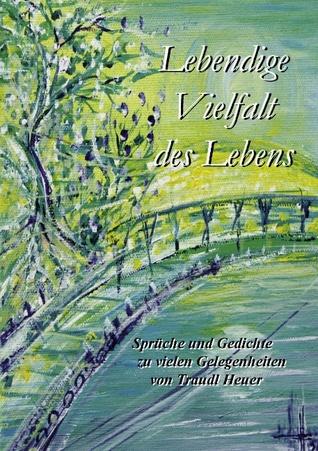 Lebendige Vielfalt des Lebens: Sprüche und Gedichte zu vielen Gelegenheiten von Traudl Heuer  by  Traudl Heuer