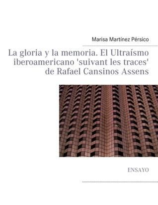 La gloria y la memoria. El Ultraísmo iberoamericano suivant les traces de Rafael Cansinos Assens  by  Marisa Martínez Pérsico
