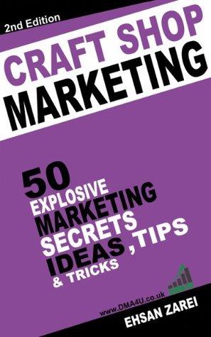 Craft Retailer Marketing Ideas: 50 Explosive Marketing Secrets, Ideas, Tips & Tricks For Craft shops  by  Ehsan Zarei